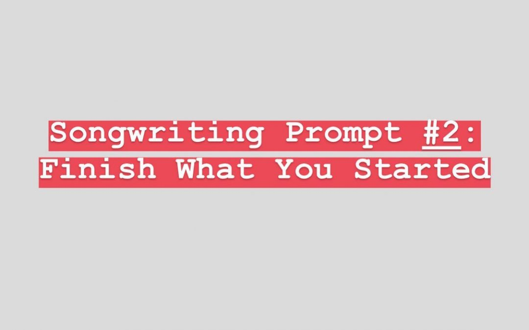Songwriting Prompt Two: Finish What You Started