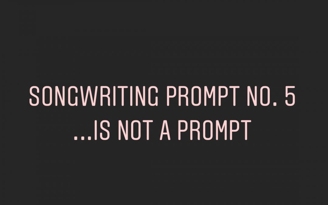 Songwriting Prompt No. 5: …is not a prompt